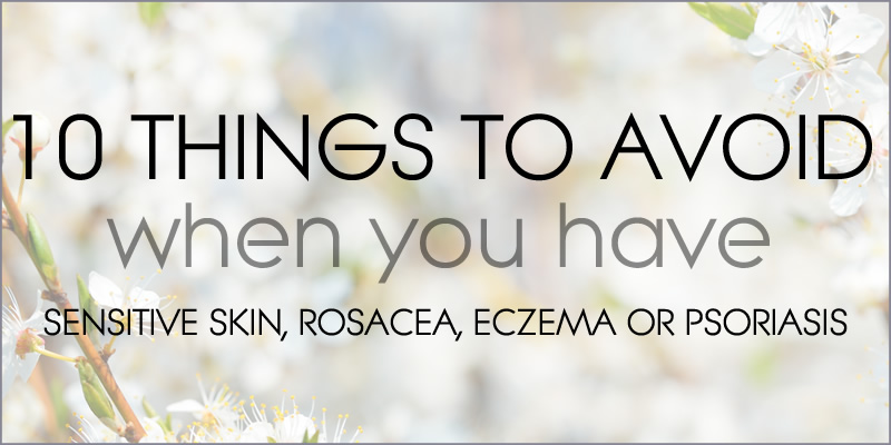 10 Things To Avoid When You Have Sensitive Skin, Rosacea, Eczema or Psoriasis